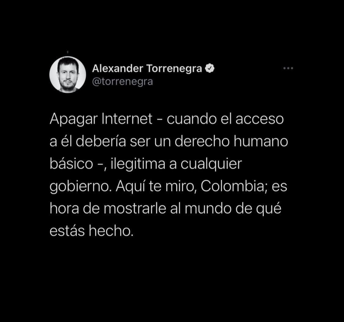 """""""Apagar Internet - cuando el acceso a él debería ser un derecho humano básico -, ilegitima a cualquier gobierno. Aquí te miro, Colombia; es hora de mostrarle al mundo de qué estás hecho"""", afirmó Alexander."""